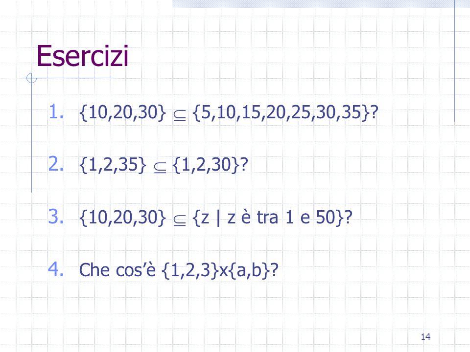 14 Esercizi 1. {10,20,30}  {5,10,15,20,25,30,35}.