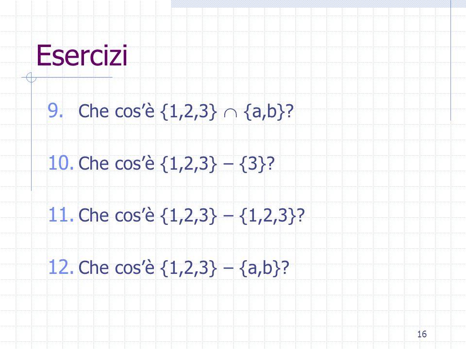 16 Esercizi 9. Che cos'è {1,2,3}  {a,b}. 10. Che cos'è {1,2,3} – {3}.