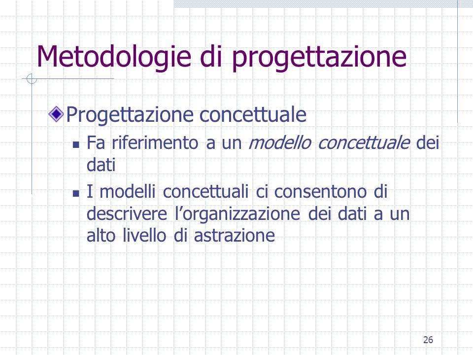 26 Metodologie di progettazione Progettazione concettuale Fa riferimento a un modello concettuale dei dati I modelli concettuali ci consentono di descrivere l'organizzazione dei dati a un alto livello di astrazione