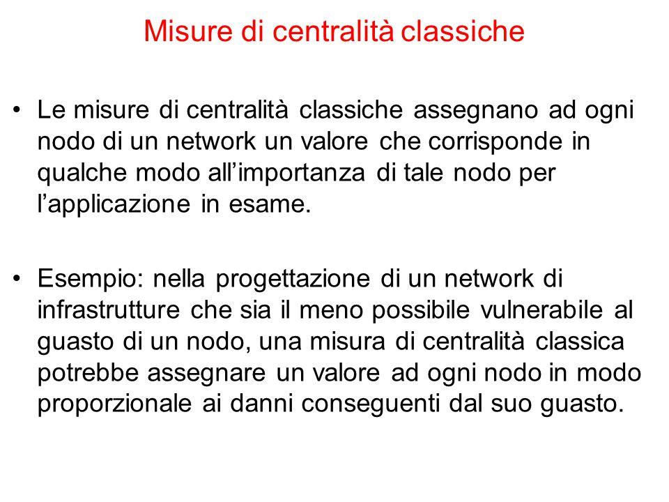 Misure di centralità classiche Le misure di centralità classiche assegnano ad ogni nodo di un network un valore che corrisponde in qualche modo all'im