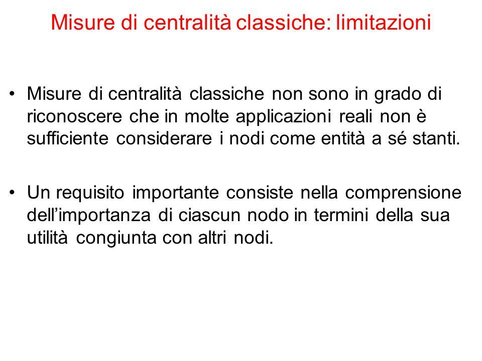 Misure di centralità classiche: limitazioni Misure di centralità classiche non sono in grado di riconoscere che in molte applicazioni reali non è suff