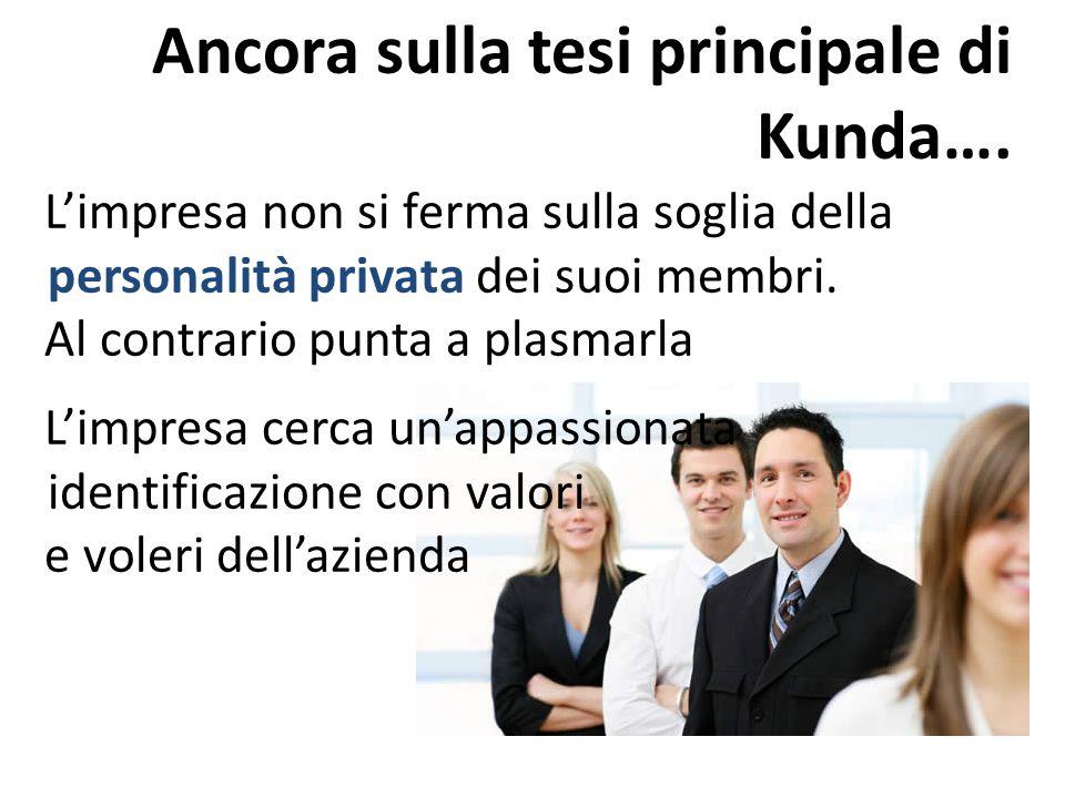 Ancora sulla tesi principale di Kunda…. L'impresa non si ferma sulla soglia della personalità privata dei suoi membri. Al contrario punta a plasmarla