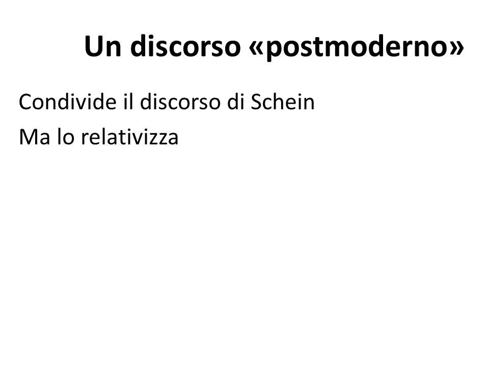 Un discorso «postmoderno» Condivide il discorso di Schein Ma lo relativizza