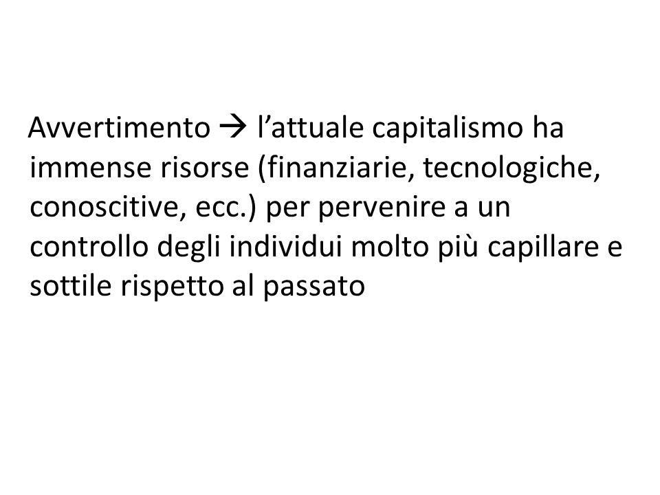 Avvertimento  l'attuale capitalismo ha immense risorse (finanziarie, tecnologiche, conoscitive, ecc.) per pervenire a un controllo degli individui mo
