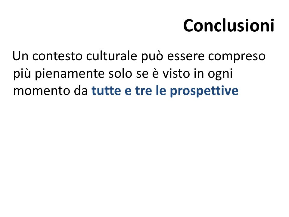 Conclusioni Un contesto culturale può essere compreso più pienamente solo se è visto in ogni momento da tutte e tre le prospettive