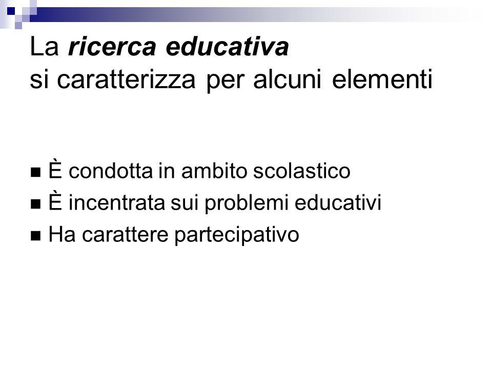 La ricerca educativa si caratterizza per alcuni elementi È condotta in ambito scolastico È incentrata sui problemi educativi Ha carattere partecipativo