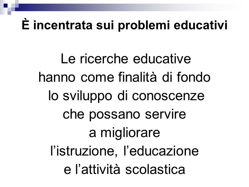 È incentrata sui problemi educativi Le ricerche educative hanno come finalità di fondo lo sviluppo di conoscenze che possano servire a migliorare l'istruzione, l'educazione e l'attività scolastica