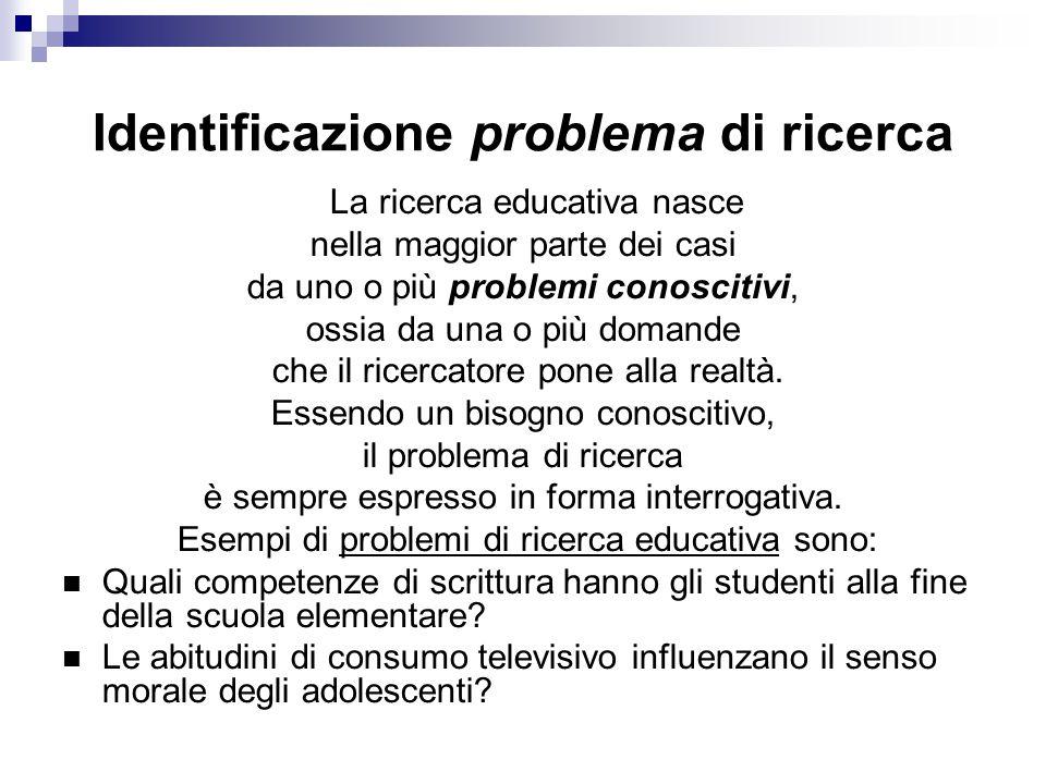 Identificazione problema di ricerca La ricerca educativa nasce nella maggior parte dei casi da uno o più problemi conoscitivi, ossia da una o più domande che il ricercatore pone alla realtà.
