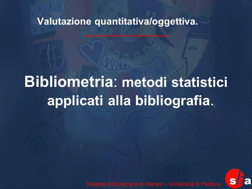 Valutazione quantitativa/oggettiva. Bibliometria: metodi statistici applicati alla bibliografia. Sistema bibliotecario di Ateneo – Università di Padov