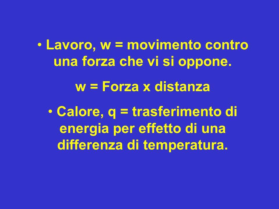 Lavoro, w = movimento contro una forza che vi si oppone. w = Forza x distanza Calore, q = trasferimento di energia per effetto di una differenza di te