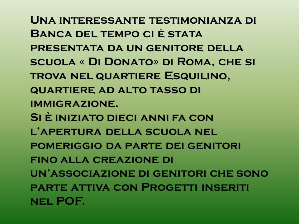 Una interessante testimonianza di Banca del tempo ci è stata presentata da un genitore della scuola « Di Donato» di Roma, che si trova nel quartiere Esquilino, quartiere ad alto tasso di immigrazione.
