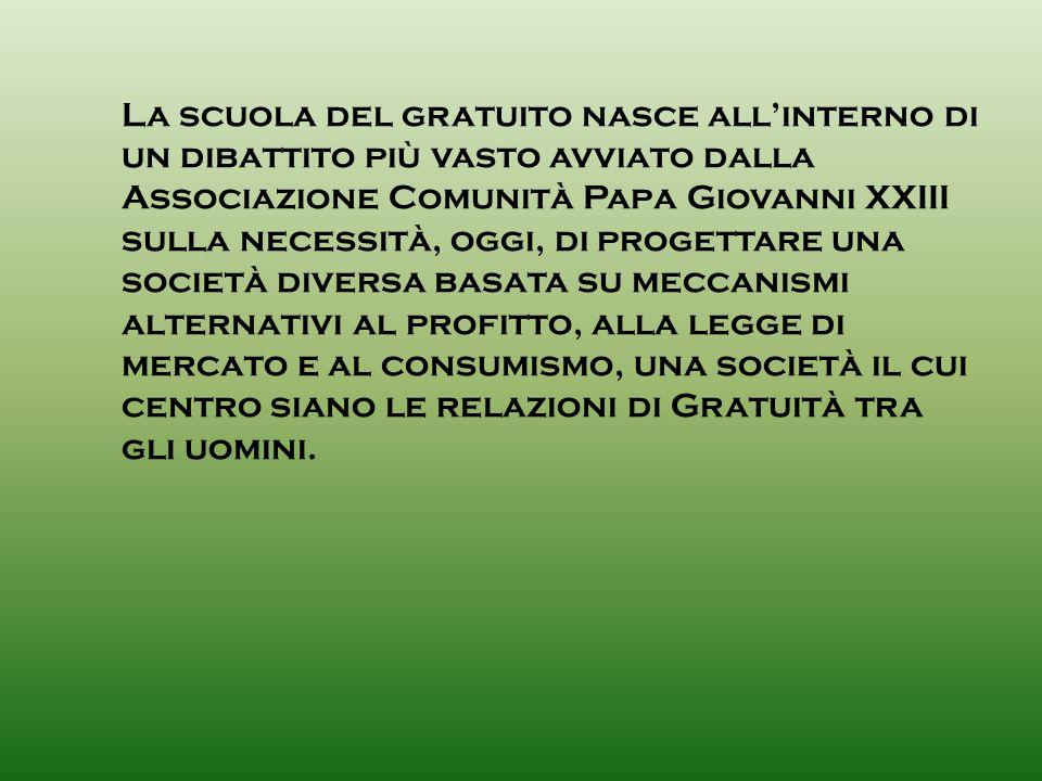 La scuola del gratuito nasce all'interno di un dibattito più vasto avviato dalla Associazione Comunità Papa Giovanni XXIII sulla necessità, oggi, di progettare una società diversa basata su meccanismi alternativi al profitto, alla legge di mercato e al consumismo, una società il cui centro siano le relazioni di Gratuità tra gli uomini.