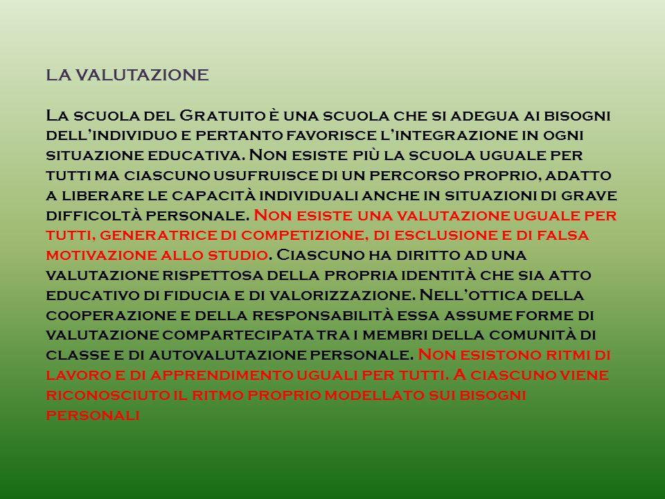 LA VALUTAZIONE La scuola del Gratuito è una scuola che si adegua ai bisogni dell'individuo e pertanto favorisce l'integrazione in ogni situazione educativa.