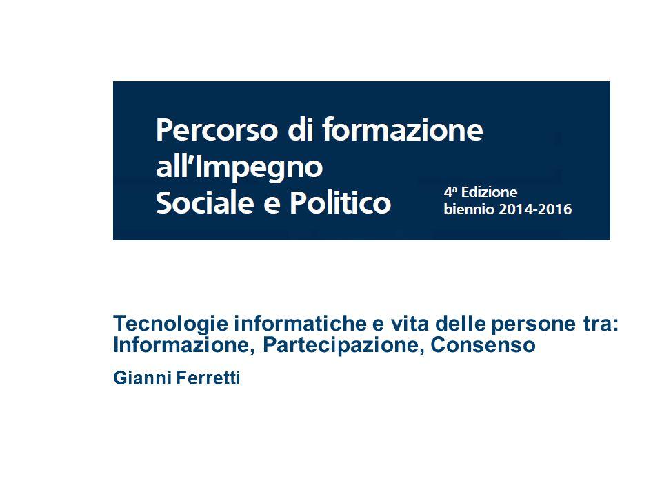 Tecnologie informatiche e vita delle persone tra: Informazione, Partecipazione, Consenso Gianni Ferretti