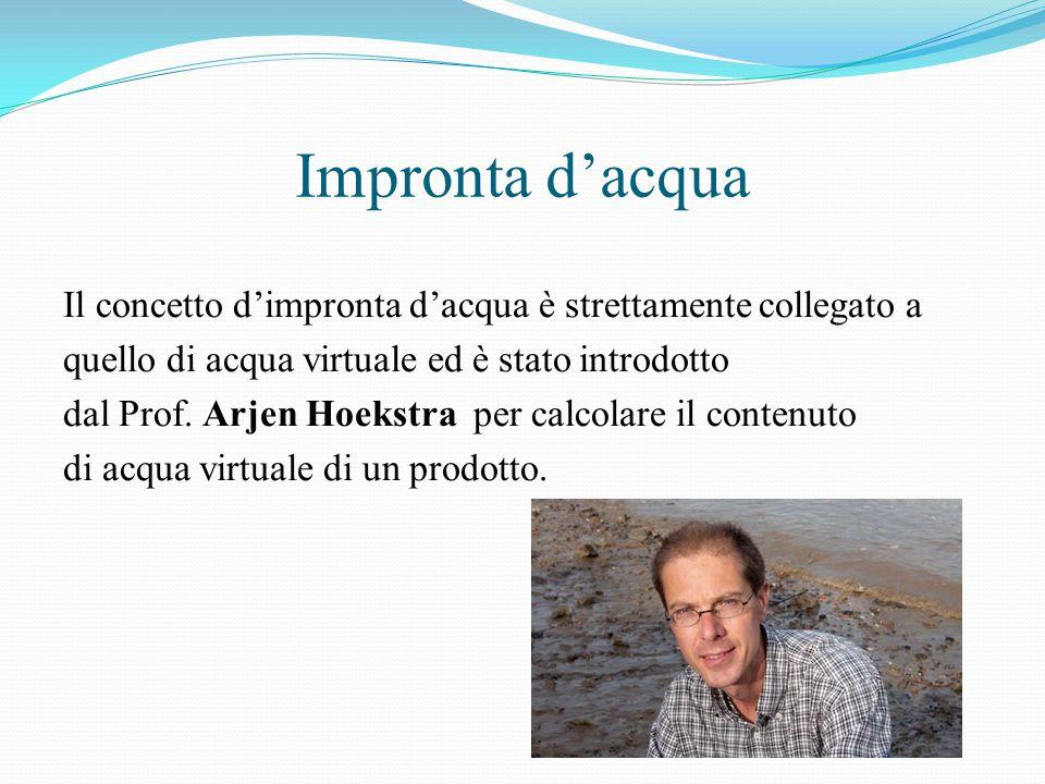 Impronta d'acqua Il concetto d'impronta d'acqua è strettamente collegato a quello di acqua virtuale ed è stato introdotto dal Prof. Arjen Hoekstra per