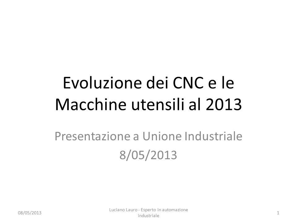 Evoluzione dei CNC e le Macchine utensili al 2013 Presentazione a Unione Industriale 8/05/2013 08/05/2013 Luciano Lauro - Esperto in automazione industriale 1