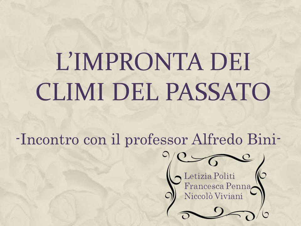 L'IMPRONTA DEI CLIMI DEL PASSATO -Incontro con il professor Alfredo Bini- Letizia Politi Francesca Penna Niccolò Viviani