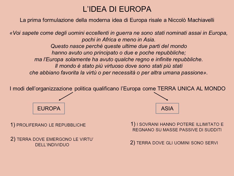 L'IDEA DI EUROPA La prima formulazione della moderna idea di Europa risale a Niccolò Machiavelli «Voi sapete come degli uomini eccellenti in guerra ne