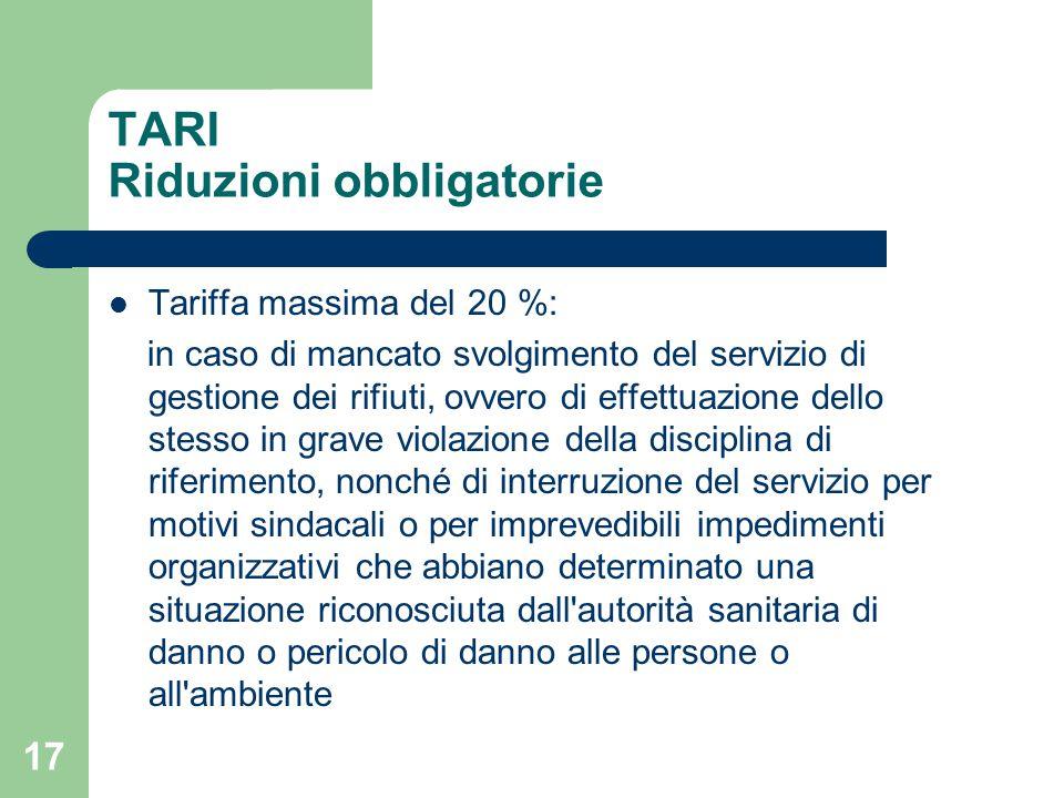 17 TARI Riduzioni obbligatorie Tariffa massima del 20 %: in caso di mancato svolgimento del servizio di gestione dei rifiuti, ovvero di effettuazione