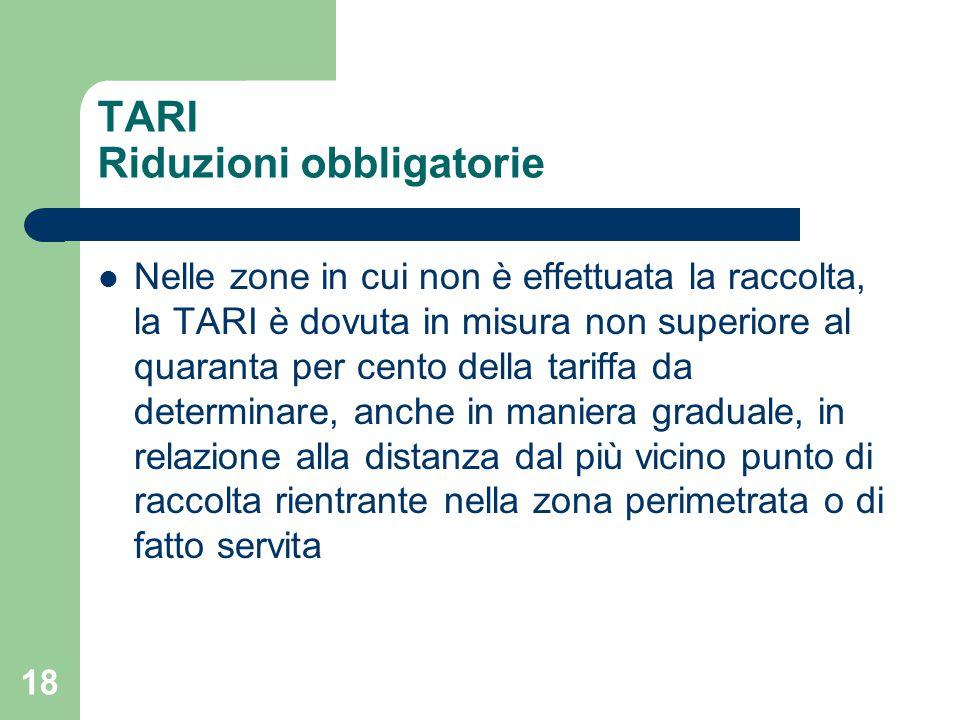 18 TARI Riduzioni obbligatorie Nelle zone in cui non è effettuata la raccolta, la TARI è dovuta in misura non superiore al quaranta per cento della ta