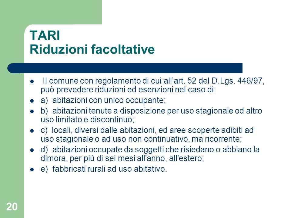 20 TARI Riduzioni facoltative Il comune con regolamento di cui all'art. 52 del D.Lgs. 446/97, può prevedere riduzioni ed esenzioni nel caso di: a) abi