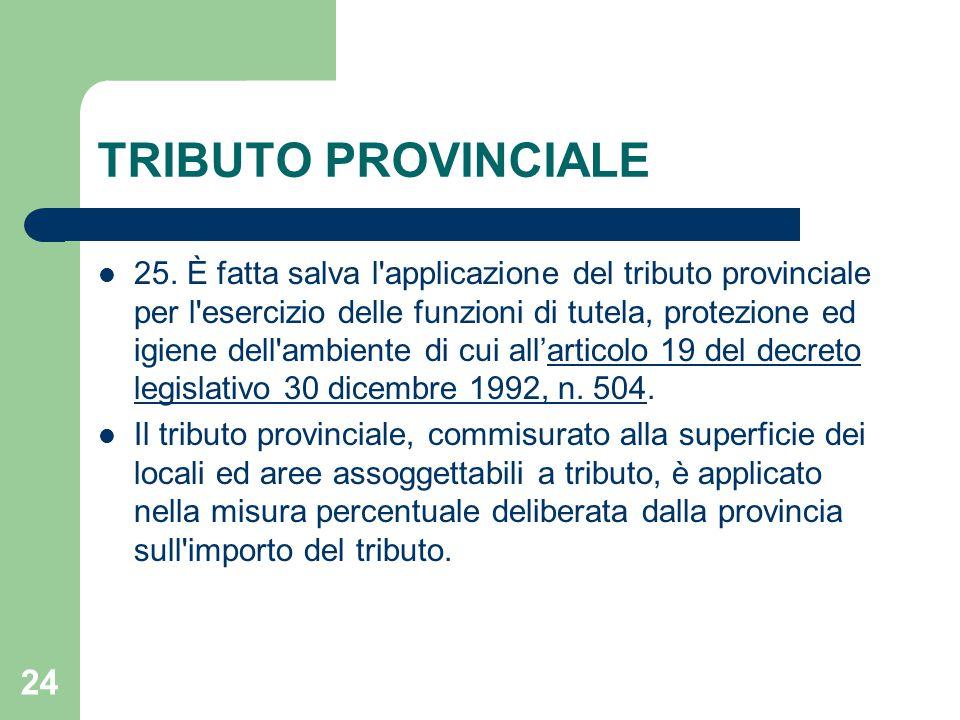 24 TRIBUTO PROVINCIALE 25. È fatta salva l'applicazione del tributo provinciale per l'esercizio delle funzioni di tutela, protezione ed igiene dell'am