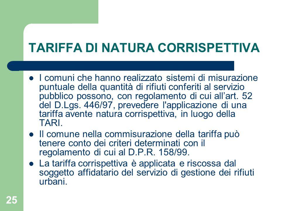 25 TARIFFA DI NATURA CORRISPETTIVA I comuni che hanno realizzato sistemi di misurazione puntuale della quantità di rifiuti conferiti al servizio pubblico possono, con regolamento di cui all'art.