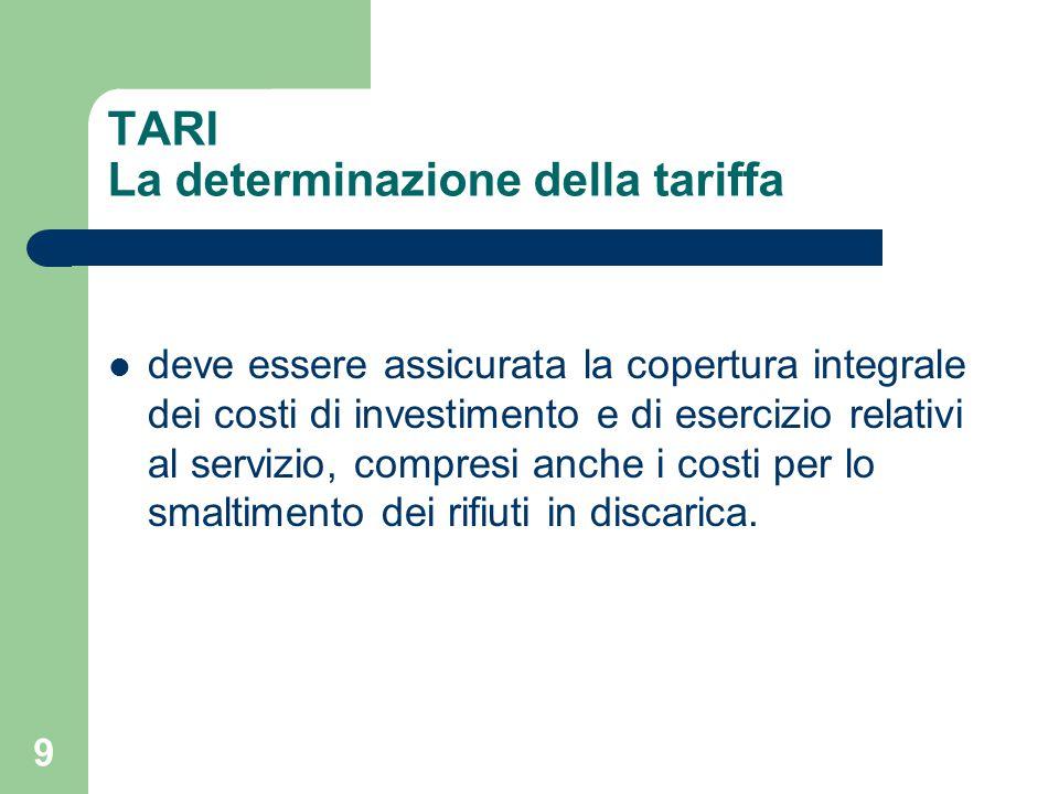 9 TARI La determinazione della tariffa deve essere assicurata la copertura integrale dei costi di investimento e di esercizio relativi al servizio, compresi anche i costi per lo smaltimento dei rifiuti in discarica.