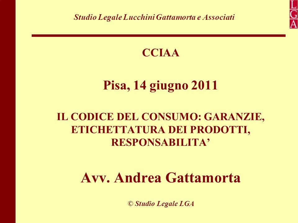 Studio Legale Lucchini Gattamorta e Associati CCIAA Pisa, 14 giugno 2011 IL CODICE DEL CONSUMO: GARANZIE, ETICHETTATURA DEI PRODOTTI, RESPONSABILITA'