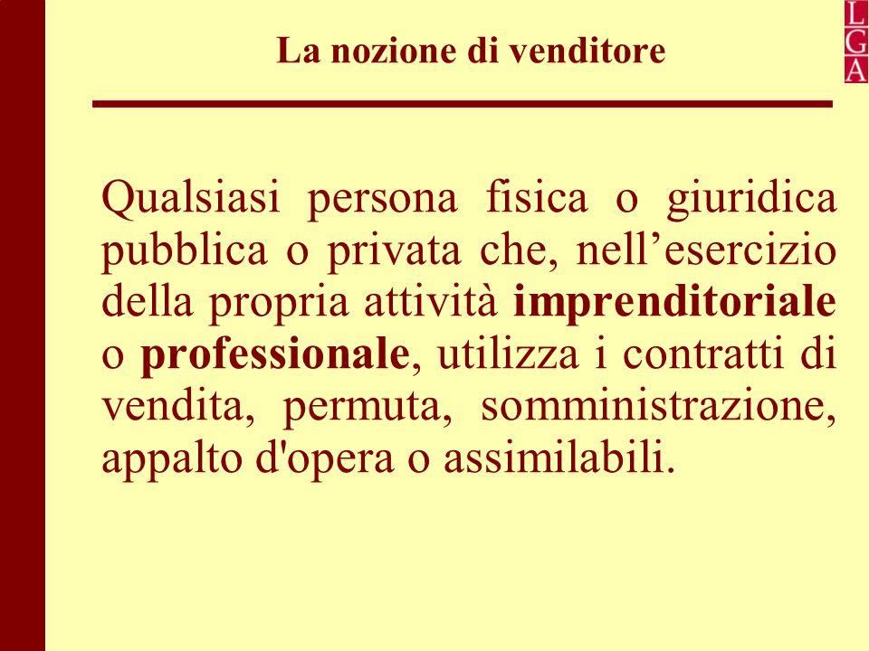 La nozione di venditore Qualsiasi persona fisica o giuridica pubblica o privata che, nell'esercizio della propria attività imprenditoriale o professio