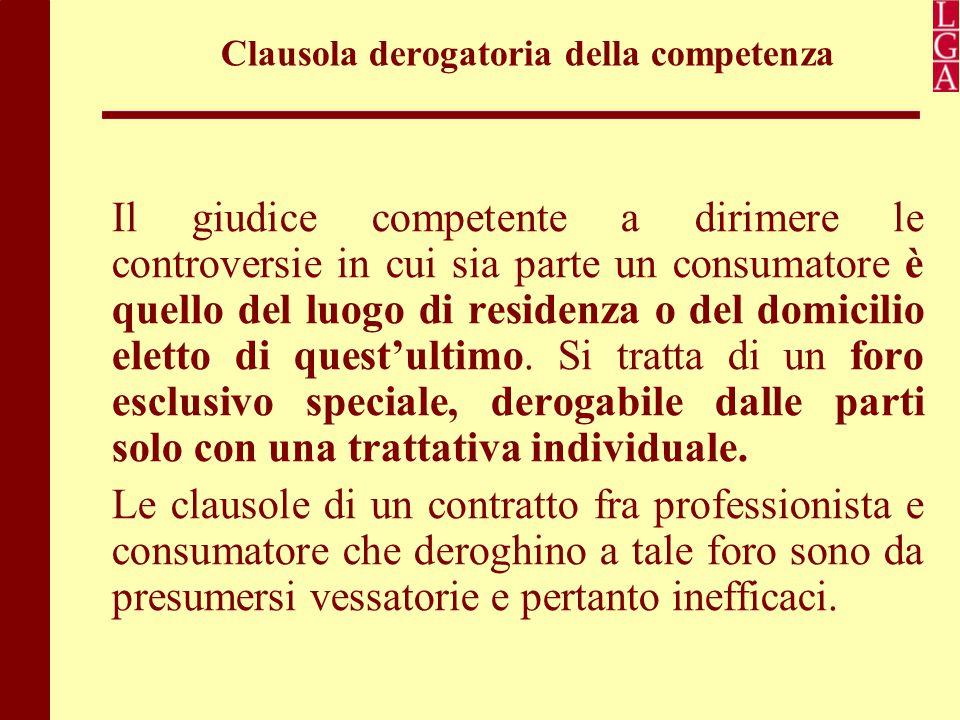 Clausola derogatoria della competenza Il giudice competente a dirimere le controversie in cui sia parte un consumatore è quello del luogo di residenza