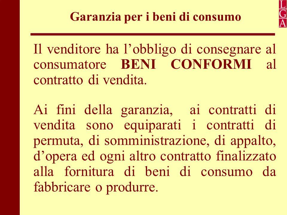 Garanzia per i beni di consumo Il venditore ha l'obbligo di consegnare al consumatore BENI CONFORMI al contratto di vendita. Ai fini della garanzia, a