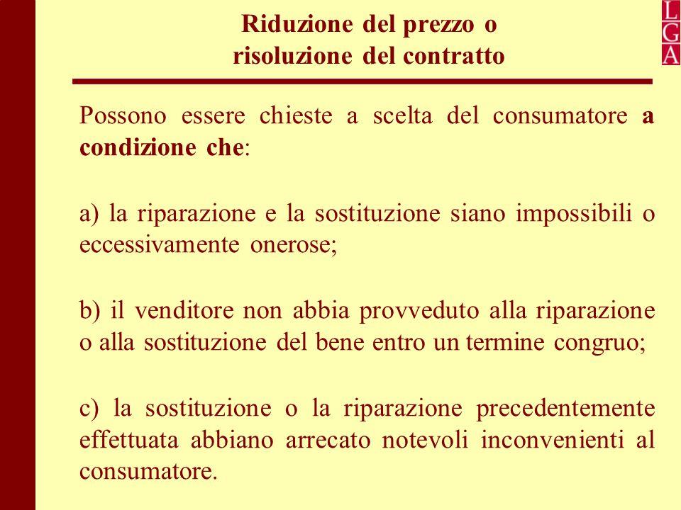 Riduzione del prezzo o risoluzione del contratto Possono essere chieste a scelta del consumatore a condizione che: a) la riparazione e la sostituzione