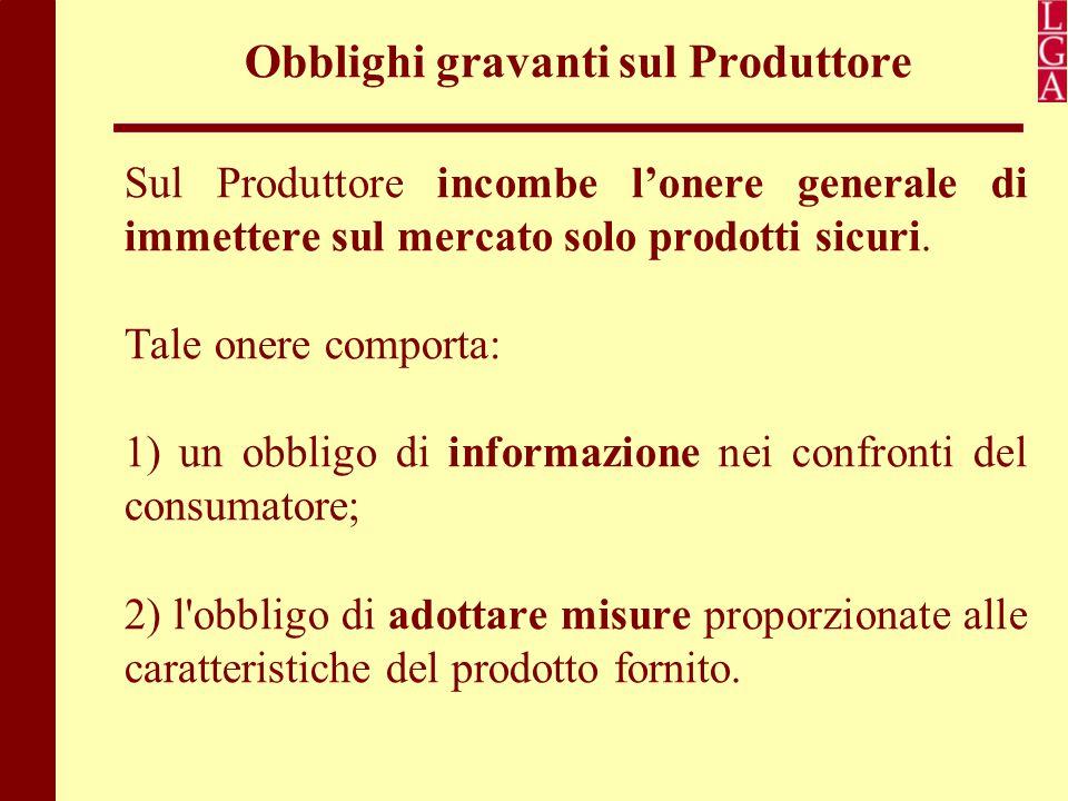 Obblighi gravanti sul Produttore Sul Produttore incombe l'onere generale di immettere sul mercato solo prodotti sicuri. Tale onere comporta: 1) un obb