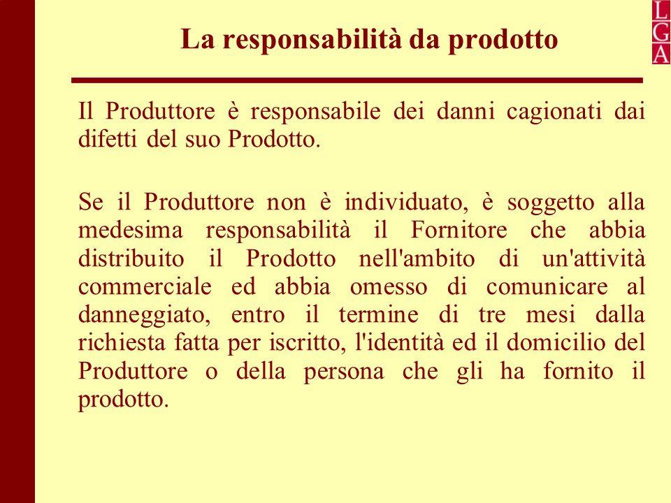 La responsabilità da prodotto Il Produttore è responsabile dei danni cagionati dai difetti del suo Prodotto. Se il Produttore non è individuato, è sog