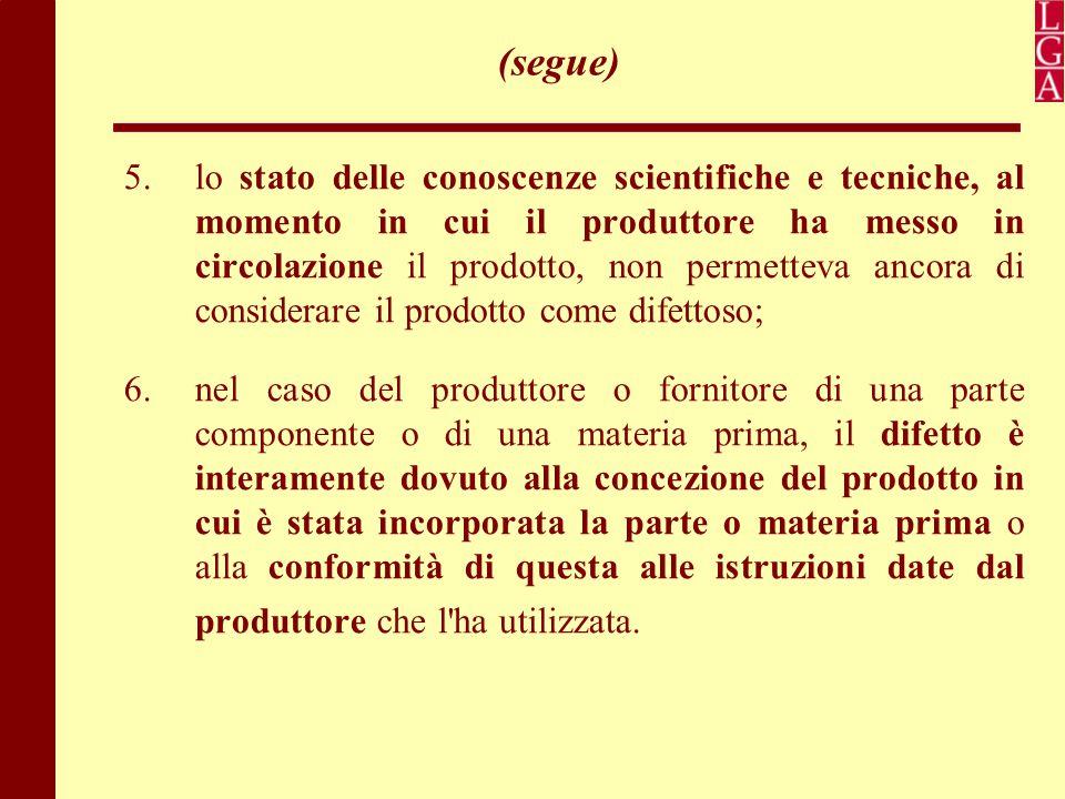 (segue) 5. lo stato delle conoscenze scientifiche e tecniche, al momento in cui il produttore ha messo in circolazione il prodotto, non permetteva anc