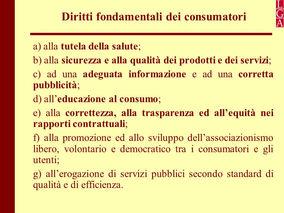 Diritti fondamentali dei consumatori a) alla tutela della salute; b) alla sicurezza e alla qualità dei prodotti e dei servizi; c) ad una adeguata info
