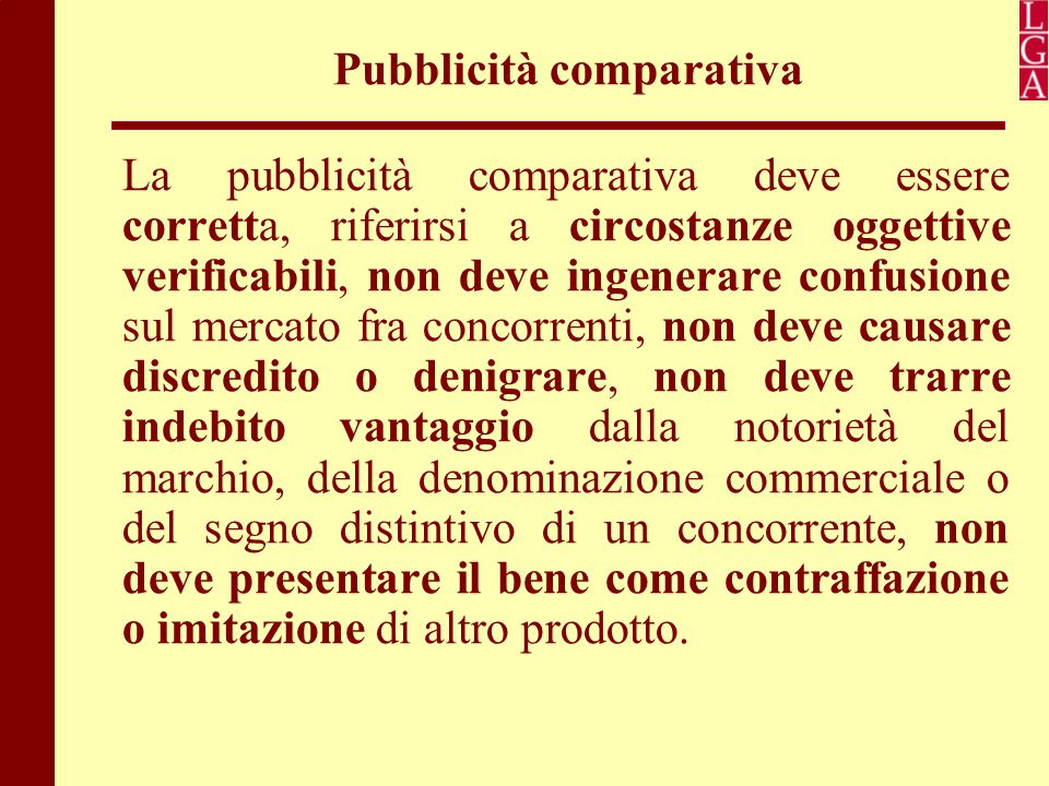 Pubblicità comparativa La pubblicità comparativa deve essere corretta, riferirsi a circostanze oggettive verificabili, non deve ingenerare confusione