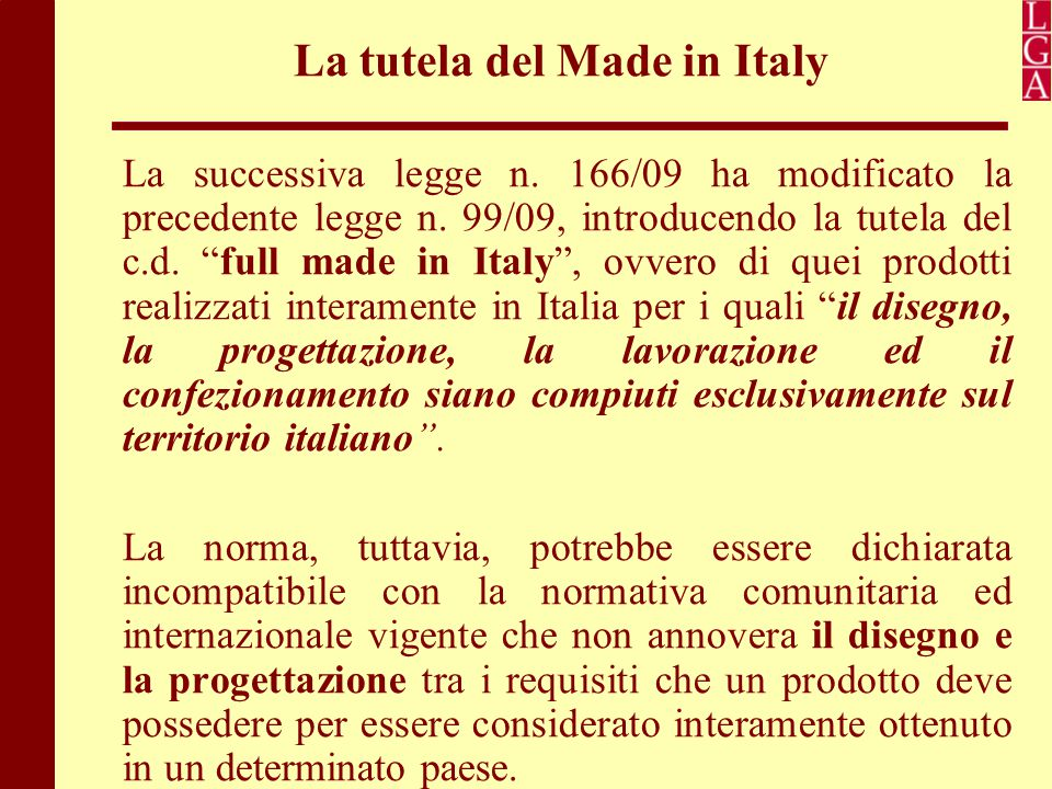"La tutela del Made in Italy La successiva legge n. 166/09 ha modificato la precedente legge n. 99/09, introducendo la tutela del c.d. ""full made in It"