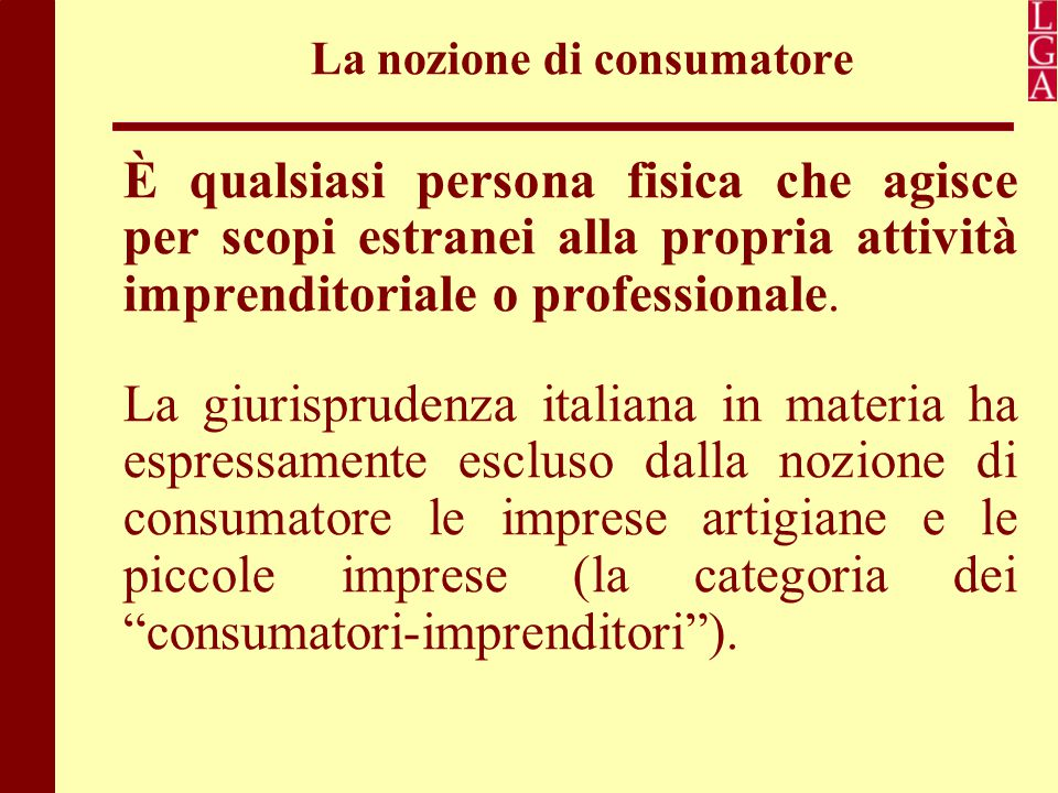 La nozione di consumatore È qualsiasi persona fisica che agisce per scopi estranei alla propria attività imprenditoriale o professionale. La giurispru
