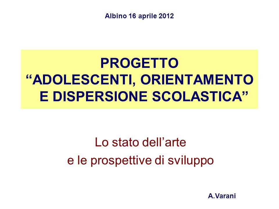 PROGETTO ADOLESCENTI, ORIENTAMENTO E DISPERSIONE SCOLASTICA Lo stato dell'arte e le prospettive di sviluppo Albino 16 aprile 2012 A.Varani