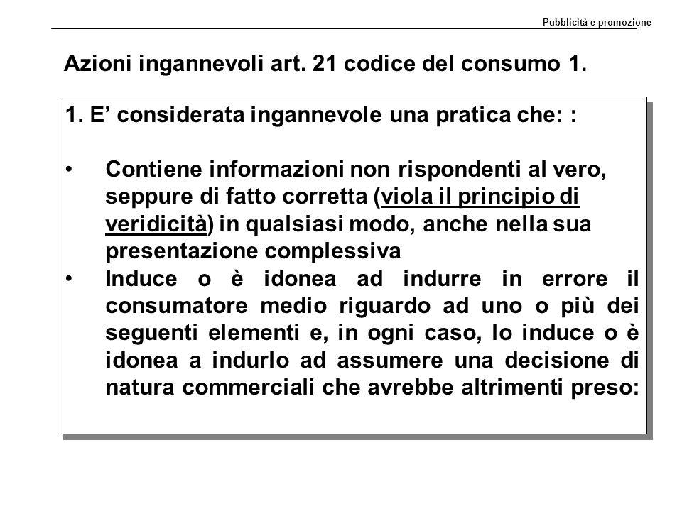 Azioni ingannevoli art. 21 codice del consumo 1. 1. E' considerata ingannevole una pratica che: : Contiene informazioni non rispondenti al vero, seppu