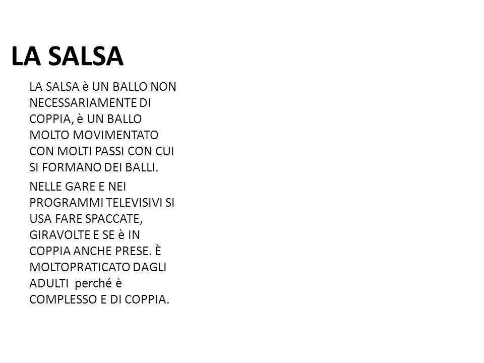 LA SALSA LA SALSA è UN BALLO NON NECESSARIAMENTE DI COPPIA, è UN BALLO MOLTO MOVIMENTATO CON MOLTI PASSI CON CUI SI FORMANO DEI BALLI. NELLE GARE E NE