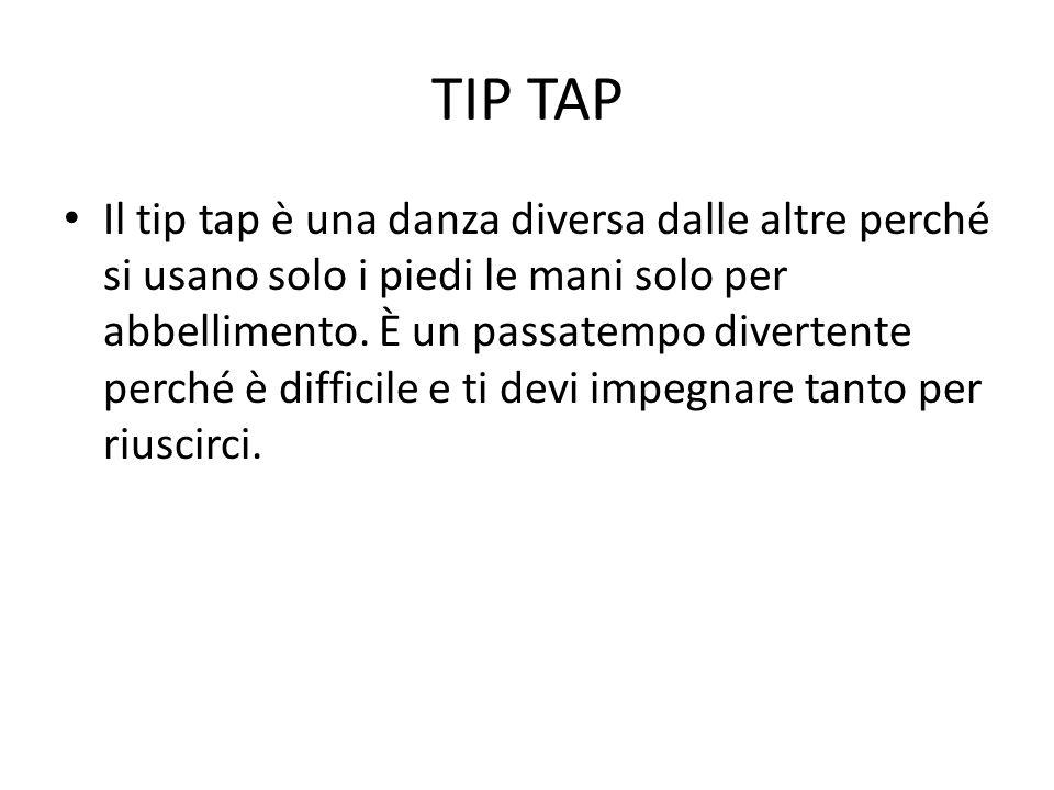 TIP TAP Il tip tap è una danza diversa dalle altre perché si usano solo i piedi le mani solo per abbellimento. È un passatempo divertente perché è dif