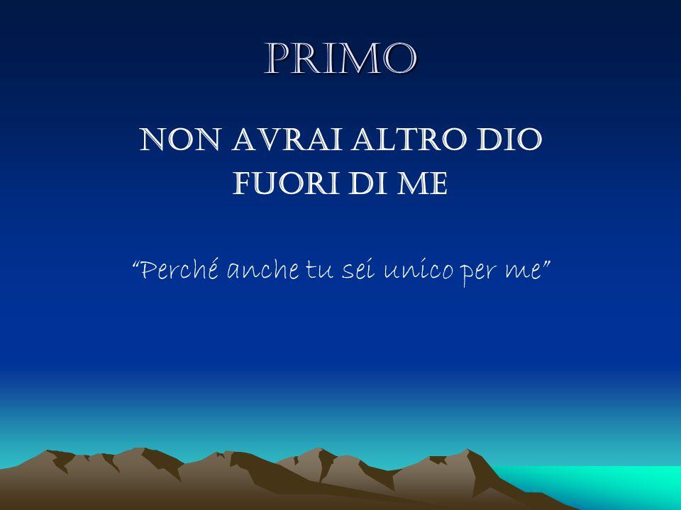 """PRIMO Non avrai altro Dio fuori di me """"Perché anche tu sei unico per me"""""""