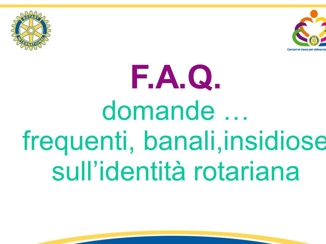 F.A.Q. domande … frequenti, banali,insidiose sull'identità rotariana 1° Seminario «Identità e Comunicazione Rotariana» - R.C. Latina – Distretto 2080