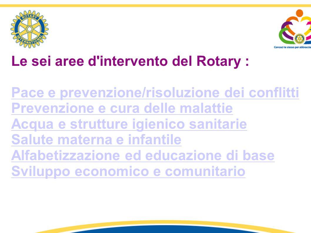 Le sei aree d'intervento del Rotary : Pace e prevenzione/risoluzione dei conflitti Prevenzione e cura delle malattie Acqua e strutture igienico sanita