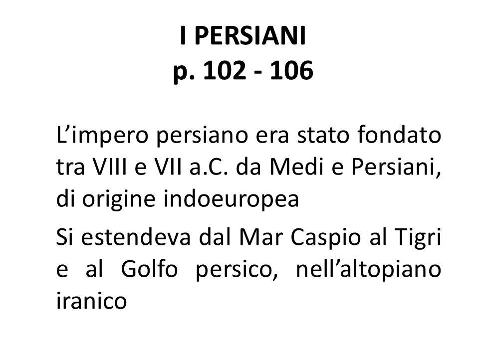 I PERSIANI p. 102 - 106 L'impero persiano era stato fondato tra VIII e VII a.C. da Medi e Persiani, di origine indoeuropea Si estendeva dal Mar Caspio