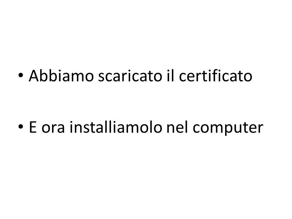 Abbiamo scaricato il certificato E ora installiamolo nel computer