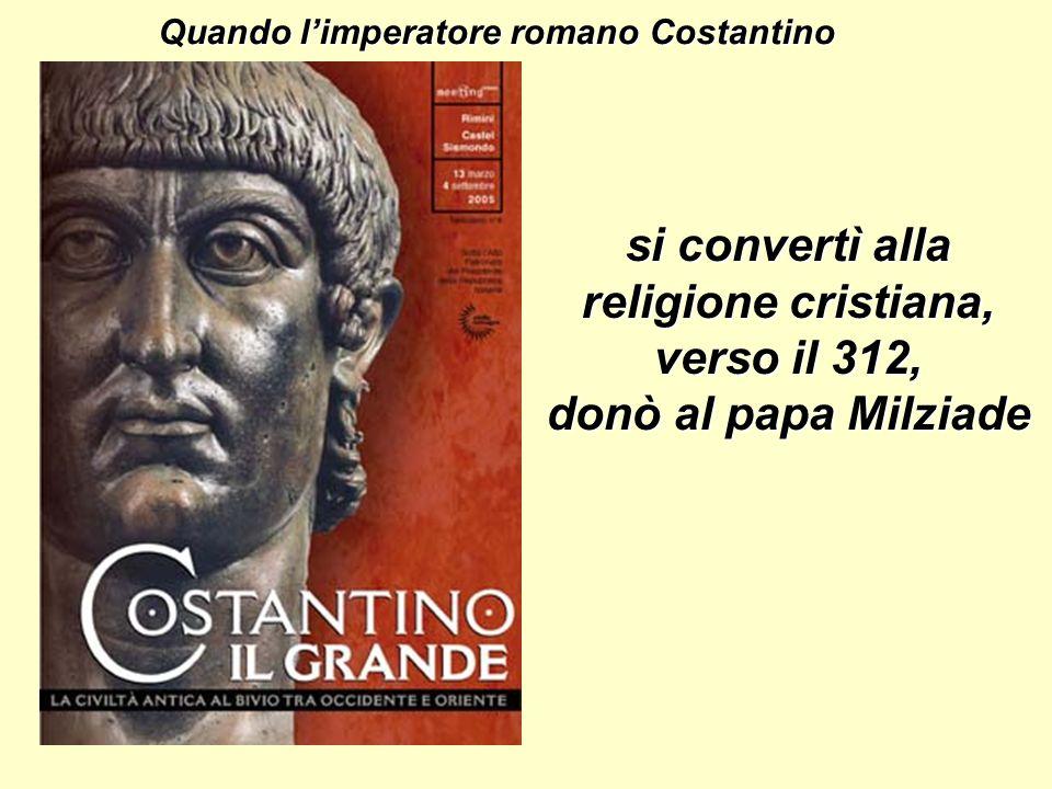 Quando l'imperatore romano Costantino si convertì alla religione cristiana, verso il 312, donò al papa Milziade
